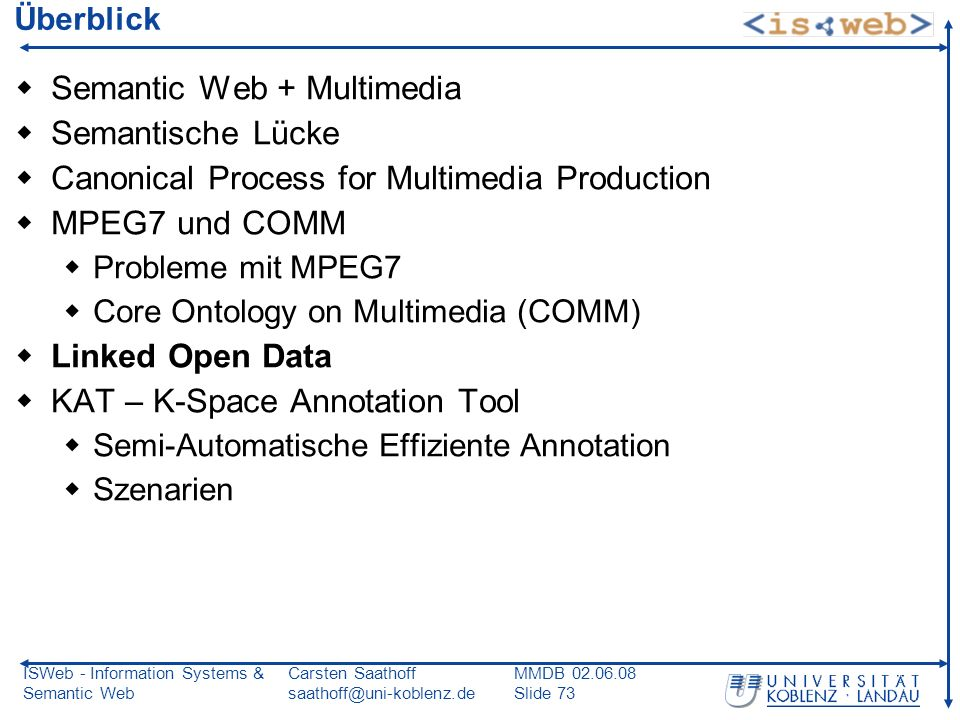 ISWeb - Information Systems & Semantic Web Carsten Saathoff saathoff@uni-koblenz.de MMDB 02.06.08 Slide 73 Überblick Semantic Web + Multimedia Semantische Lücke Canonical Process for Multimedia Production MPEG7 und COMM Probleme mit MPEG7 Core Ontology on Multimedia (COMM) Linked Open Data KAT – K-Space Annotation Tool Semi-Automatische Effiziente Annotation Szenarien