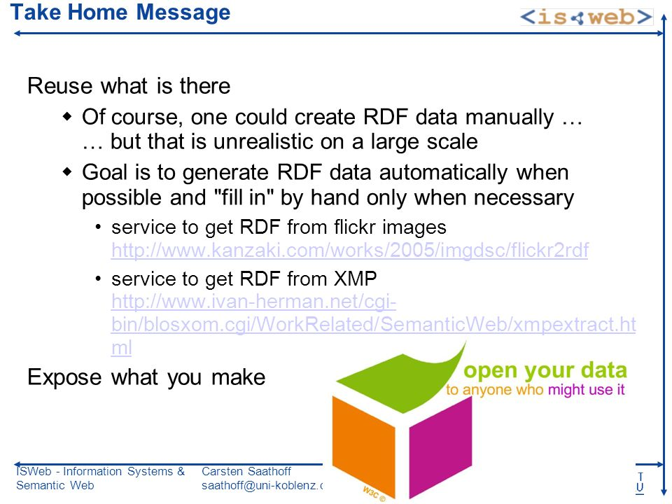 ISWeb - Information Systems & Semantic Web Carsten Saathoff saathoff@uni-koblenz.de MMDB 02.06.08 Slide 81 Take Home Message Reuse what is there Of course, one could create RDF data manually … … but that is unrealistic on a large scale Goal is to generate RDF data automatically when possible and fill in by hand only when necessary service to get RDF from flickr images http://www.kanzaki.com/works/2005/imgdsc/flickr2rdf http://www.kanzaki.com/works/2005/imgdsc/flickr2rdf service to get RDF from XMP http://www.ivan-herman.net/cgi- bin/blosxom.cgi/WorkRelated/SemanticWeb/xmpextract.ht ml http://www.ivan-herman.net/cgi- bin/blosxom.cgi/WorkRelated/SemanticWeb/xmpextract.ht ml Expose what you make