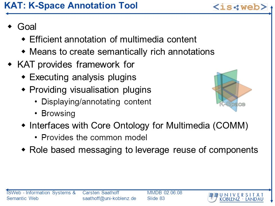 ISWeb - Information Systems & Semantic Web Carsten Saathoff saathoff@uni-koblenz.de MMDB 02.06.08 Slide 83 KAT: K-Space Annotation Tool Goal Efficient annotation of multimedia content Means to create semantically rich annotations KAT provides framework for Executing analysis plugins Providing visualisation plugins Displaying/annotating content Browsing Interfaces with Core Ontology for Multimedia (COMM) Provides the common model Role based messaging to leverage reuse of components