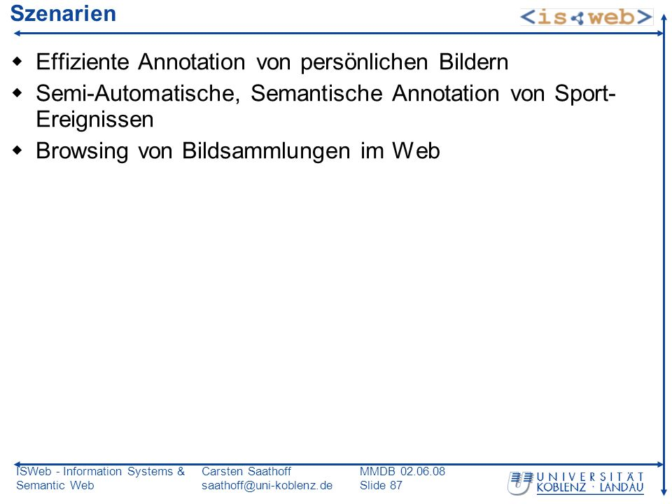ISWeb - Information Systems & Semantic Web Carsten Saathoff saathoff@uni-koblenz.de MMDB 02.06.08 Slide 87 Szenarien Effiziente Annotation von persönl
