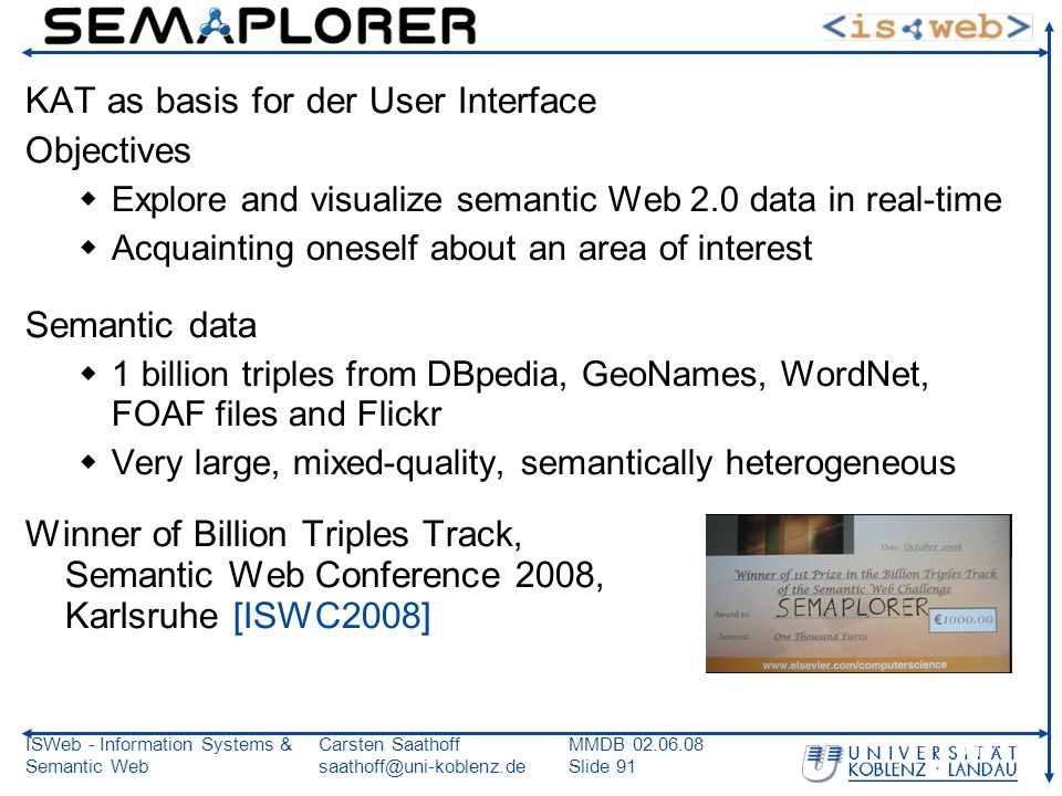 ISWeb - Information Systems & Semantic Web Carsten Saathoff saathoff@uni-koblenz.de MMDB 02.06.08 Slide 91 91 KAT as basis for der User Interface Objectives Explore and visualize semantic Web 2.0 data in real-time Acquainting oneself about an area of interest Semantic data 1 billion triples from DBpedia, GeoNames, WordNet, FOAF files and Flickr Very large, mixed-quality, semantically heterogeneous Winner of Billion Triples Track, Semantic Web Conference 2008, Karlsruhe [ISWC2008]