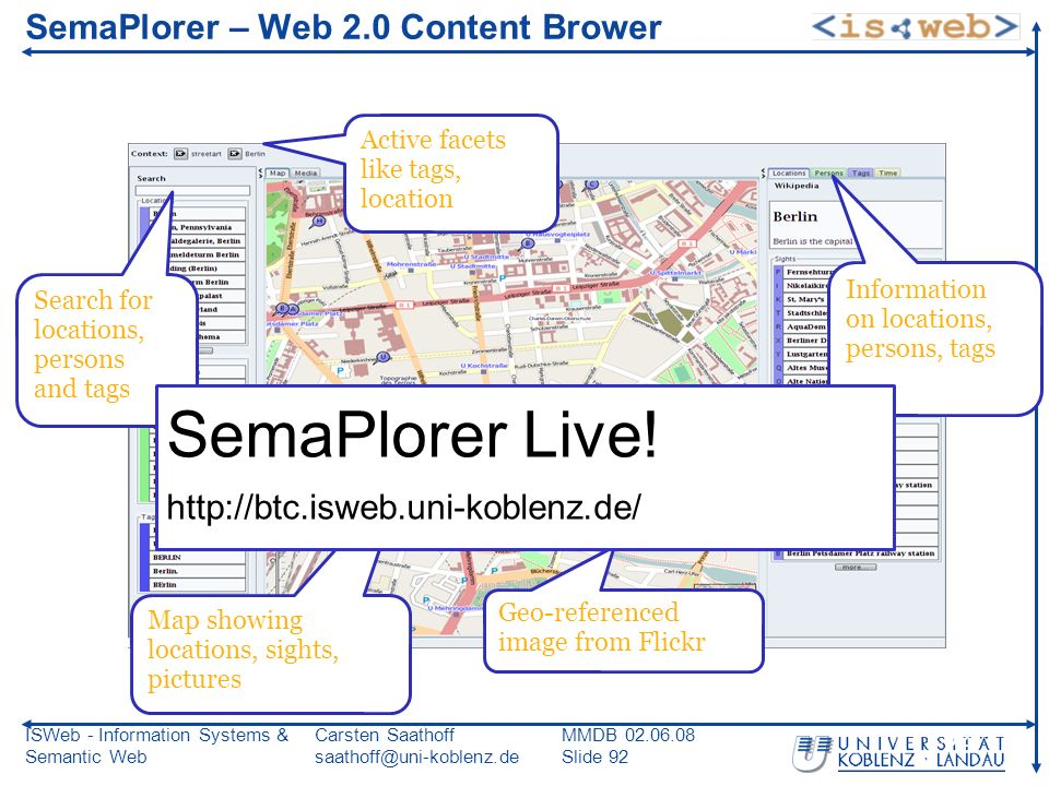 ISWeb - Information Systems & Semantic Web Carsten Saathoff saathoff@uni-koblenz.de MMDB 02.06.08 Slide 92 92 SemaPlorer – Web 2.0 Content Brower Search for locations, persons and tags Active facets like tags, location Map showing locations, sights, pictures Geo-referenced image from Flickr Information on locations, persons, tags SemaPlorer Live.
