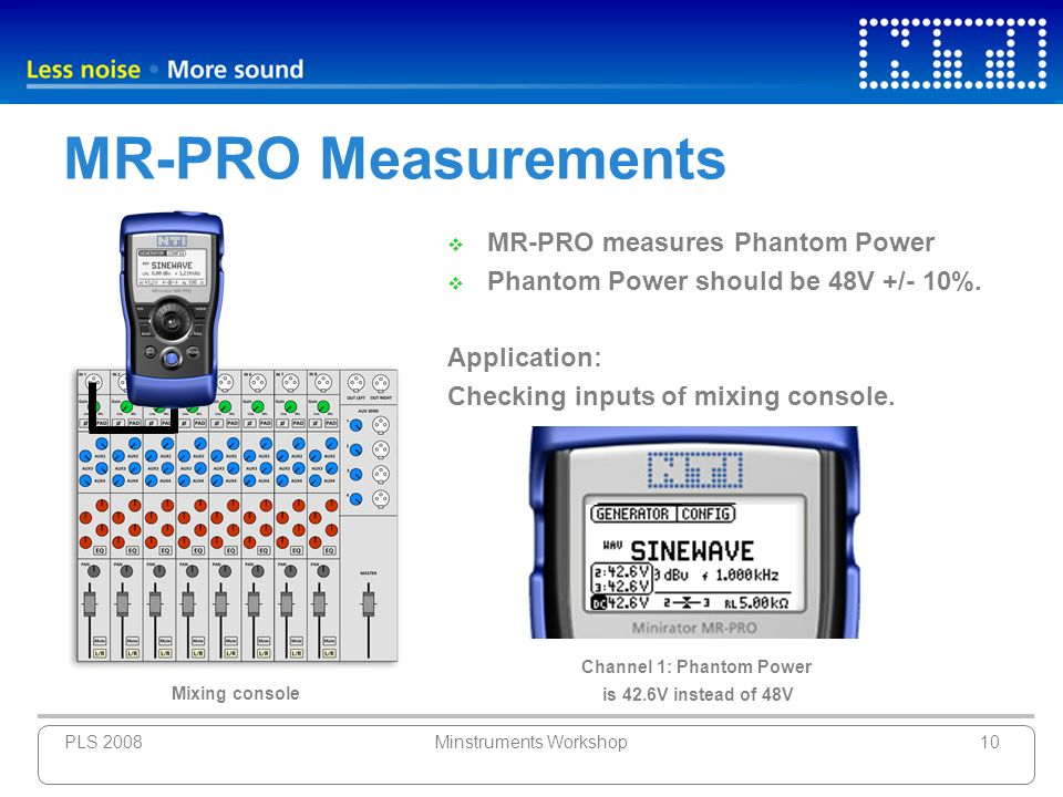 PLS 2008Minstruments Workshop10 MR-PRO Measurements MR-PRO measures Phantom Power Phantom Power should be 48V +/- 10%. Application: Checking inputs of