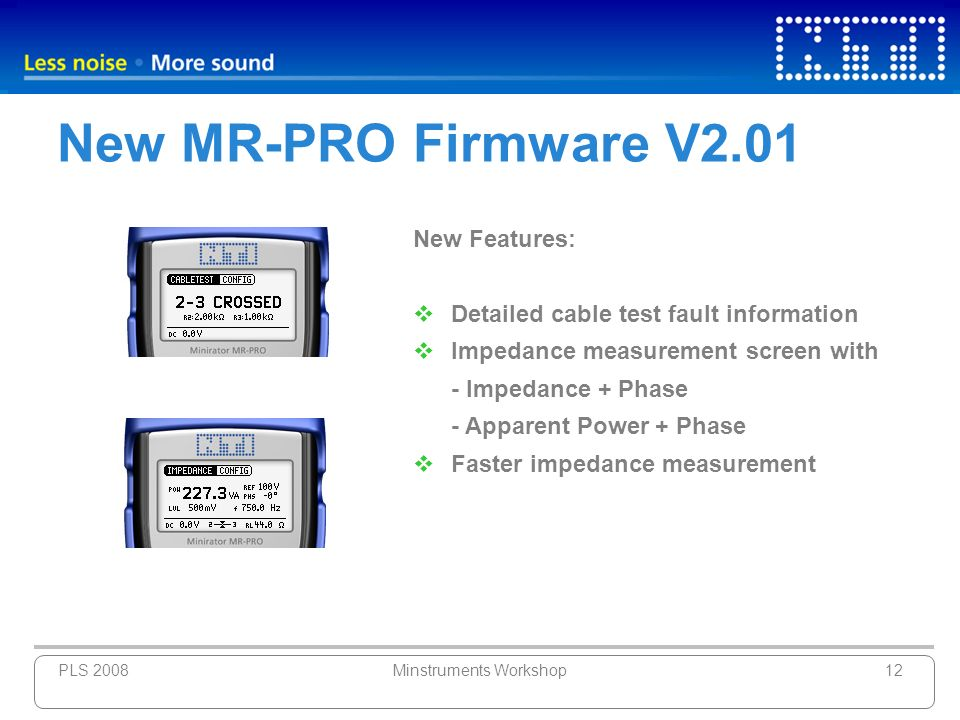 PLS 2008Minstruments Workshop12 New MR-PRO Firmware V2.01 New Features: Detailed cable test fault information Impedance measurement screen with - Impe