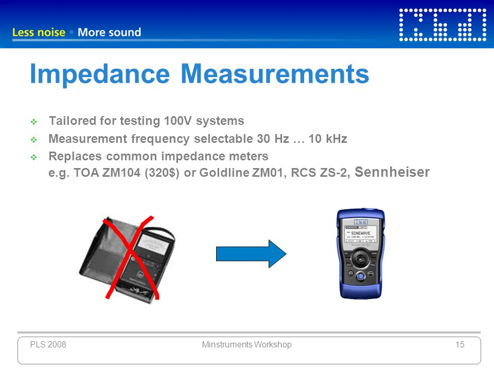 PLS 2008Minstruments Workshop15 Impedance Measurements Tailored for testing 100V systems Measurement frequency selectable 30 Hz … 10 kHz Replaces comm