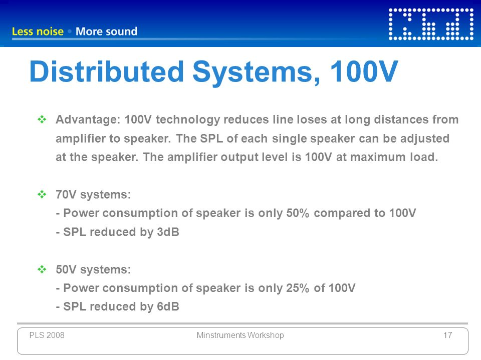 PLS 2008Minstruments Workshop17 Distributed Systems, 100V Advantage: 100V technology reduces line loses at long distances from amplifier to speaker. T