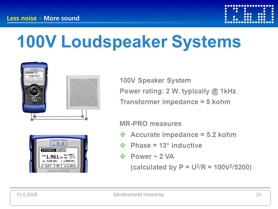 PLS 2008Minstruments Workshop20 100V Loudspeaker Systems 100V Speaker System Power rating: 2 W, typically @ 1kHz Transformer impedance = 5 kohm MR-PRO