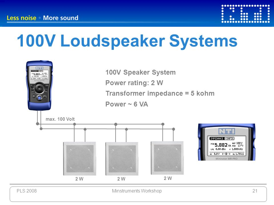 PLS 2008Minstruments Workshop21 100V Loudspeaker Systems 100V Speaker System Power rating: 2 W Transformer impedance = 5 kohm Power ~ 6 VA max. 100 Vo