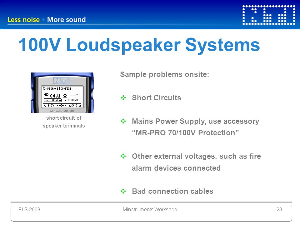 PLS 2008Minstruments Workshop23 100V Loudspeaker Systems Sample problems onsite: Short Circuits Mains Power Supply, use accessory MR-PRO 70/100V Prote