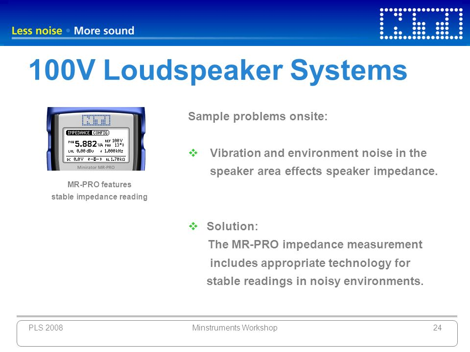 PLS 2008Minstruments Workshop24 100V Loudspeaker Systems Sample problems onsite: Vibration and environment noise in the speaker area effects speaker i