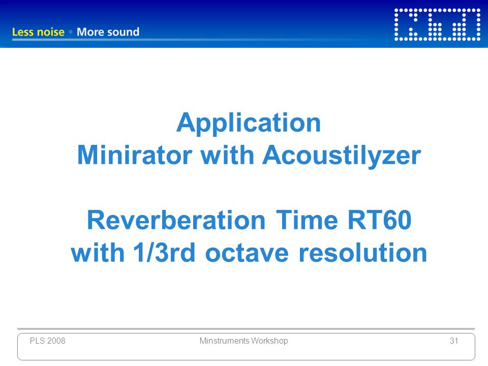 PLS 2008Minstruments Workshop31 Application Minirator with Acoustilyzer Reverberation Time RT60 with 1/3rd octave resolution