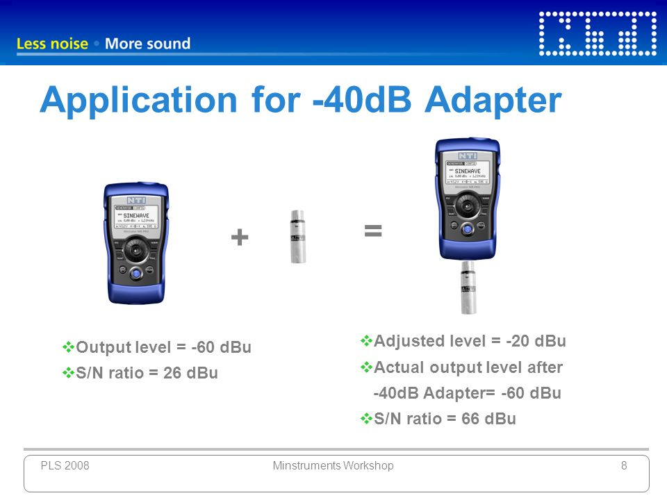 PLS 2008Minstruments Workshop8 Application for -40dB Adapter Output level = -60 dBu S/N ratio = 26 dBu Adjusted level = -20 dBu Actual output level af
