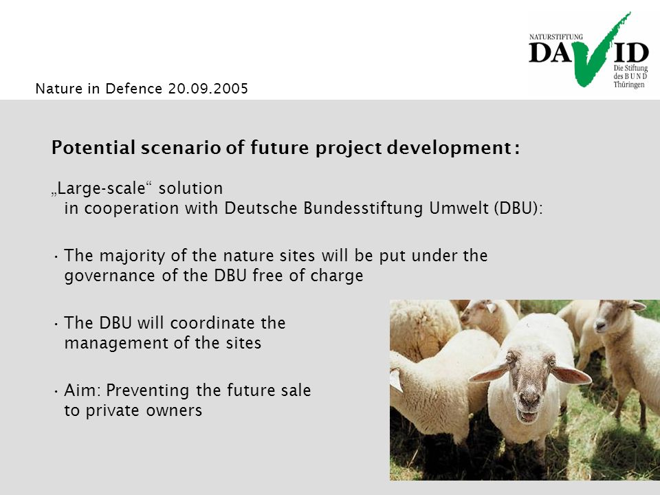 Nature in Defence 20.09.2005 Potential scenario of future project development : Large-scale solution in cooperation with Deutsche Bundesstiftung Umwelt (DBU): The majority of the nature sites will be put under the governance of the DBU free of charge The DBU will coordinate the management of the sites Aim: Preventing the future sale to private owners
