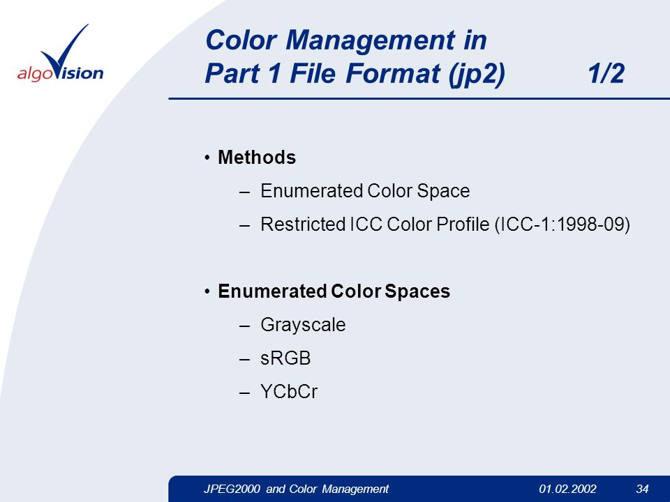 JPEG2000 and Color Management01.02.2002 34 Color Management in Part 1 File Format (jp2) 1/2 Methods –Enumerated Color Space –Restricted ICC Color Prof