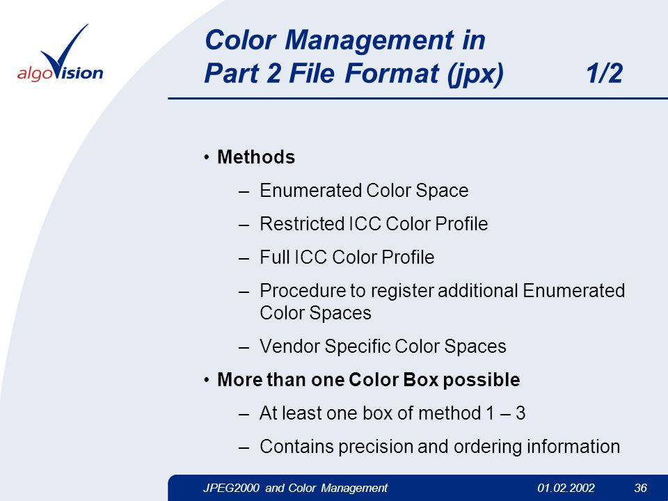 JPEG2000 and Color Management01.02.2002 36 Color Management in Part 2 File Format (jpx) 1/2 Methods –Enumerated Color Space –Restricted ICC Color Prof