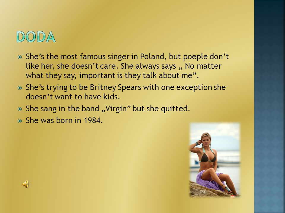 Shes the most famous singer in Poland, but poeple dont like her, she doesnt care.