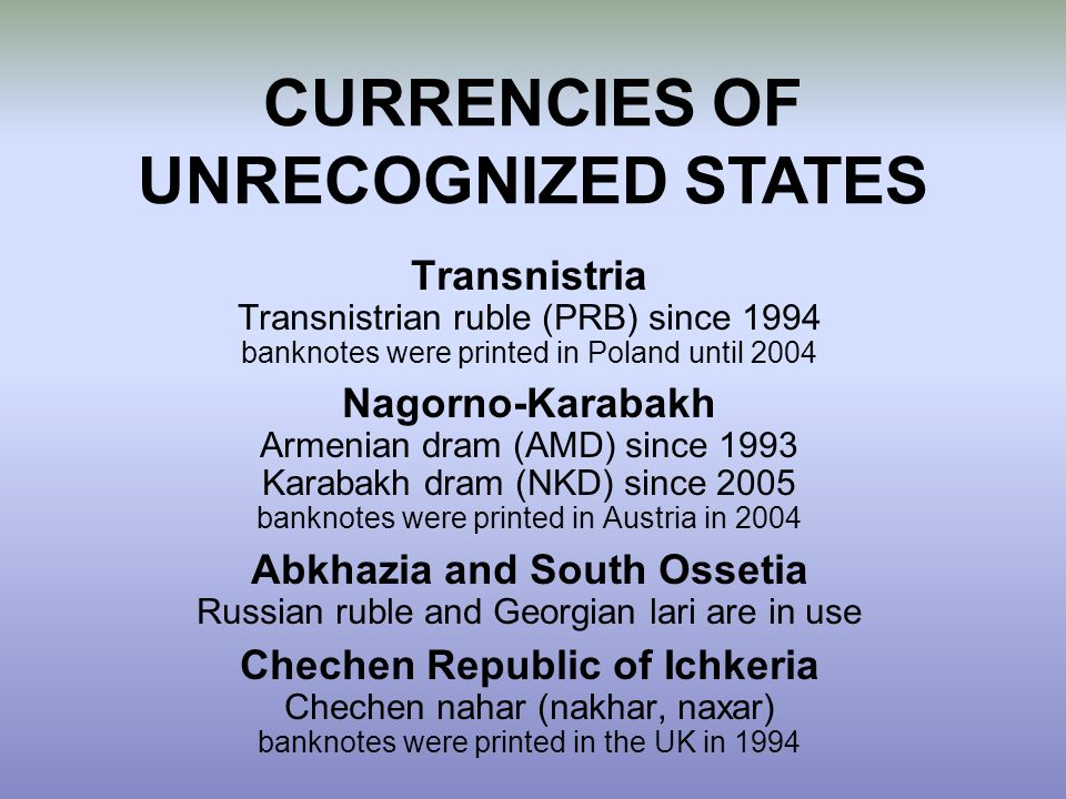 Transnistria Transnistrian ruble (PRB) since 1994 banknotes were printed in Poland until 2004 Nagorno-Karabakh Armenian dram (AMD) since 1993 Karabakh