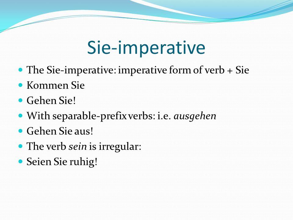 Sie-imperative The Sie-imperative: imperative form of verb + Sie Kommen Sie Gehen Sie! With separable-prefix verbs: i.e. ausgehen Gehen Sie aus! The v