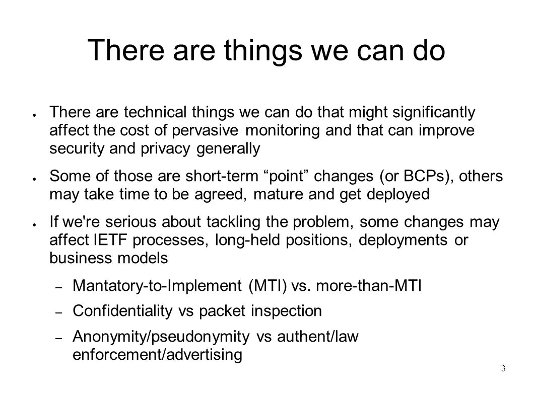 3 There are things we can do There are technical things we can do that might significantly affect the cost of pervasive monitoring and that can improv
