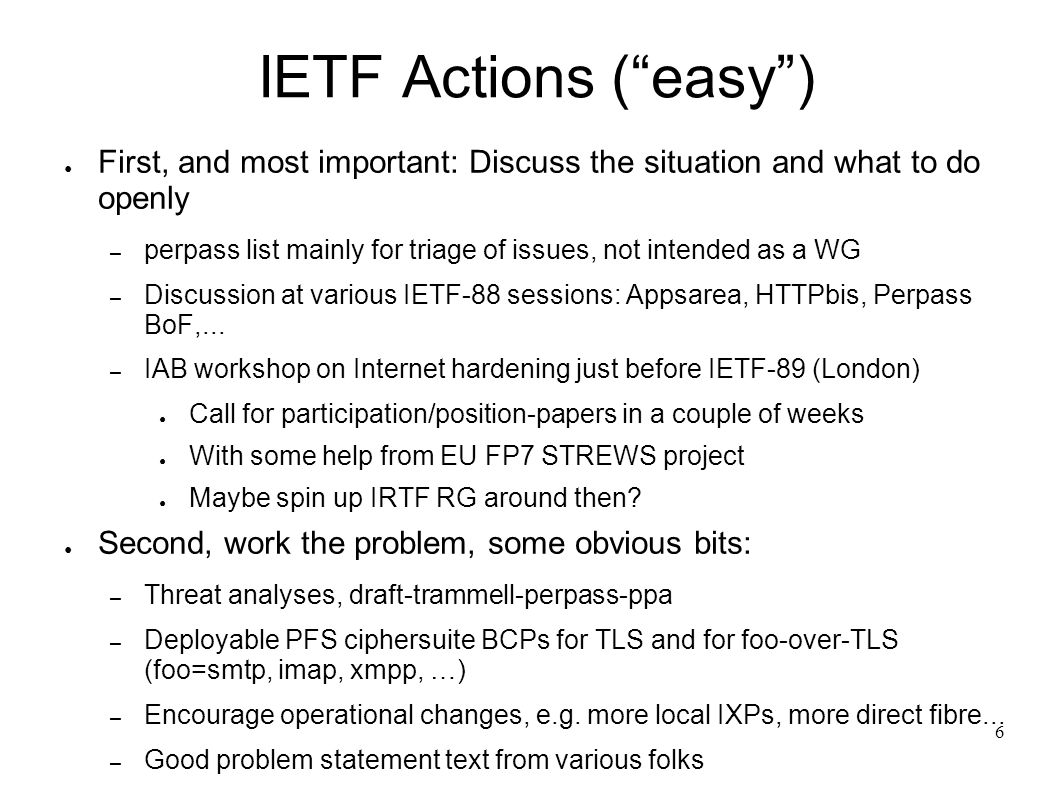 7 IETF Actions (trickier) For a couple, a start has been made: – Privacy BCP, draft-cooper-ietf-privacy-requirements – More-than-MTI – get closer to secure by default discussed, but no clear outcome yet Some relevant issues from hard very hard: – The impact of turning on TLS everywhere for the web And/or tcpcrypt for TCP.