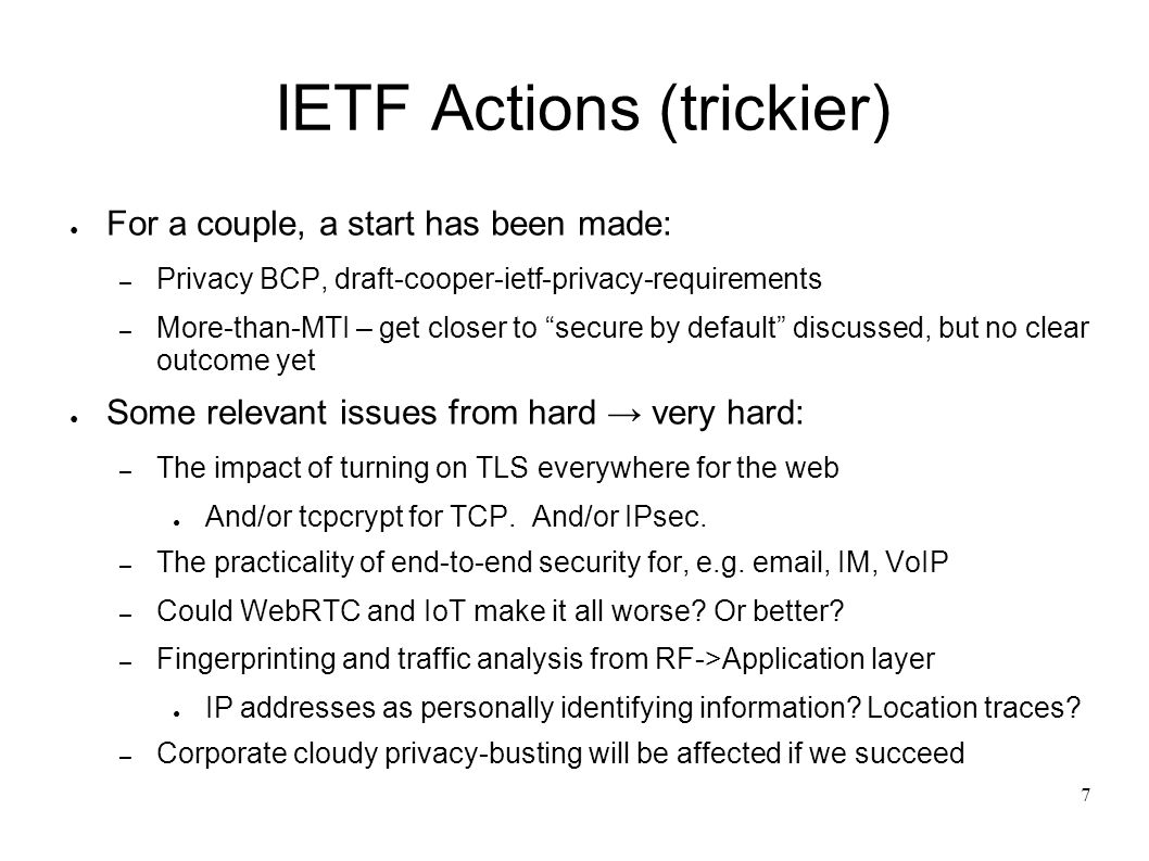 7 IETF Actions (trickier) For a couple, a start has been made: – Privacy BCP, draft-cooper-ietf-privacy-requirements – More-than-MTI – get closer to s