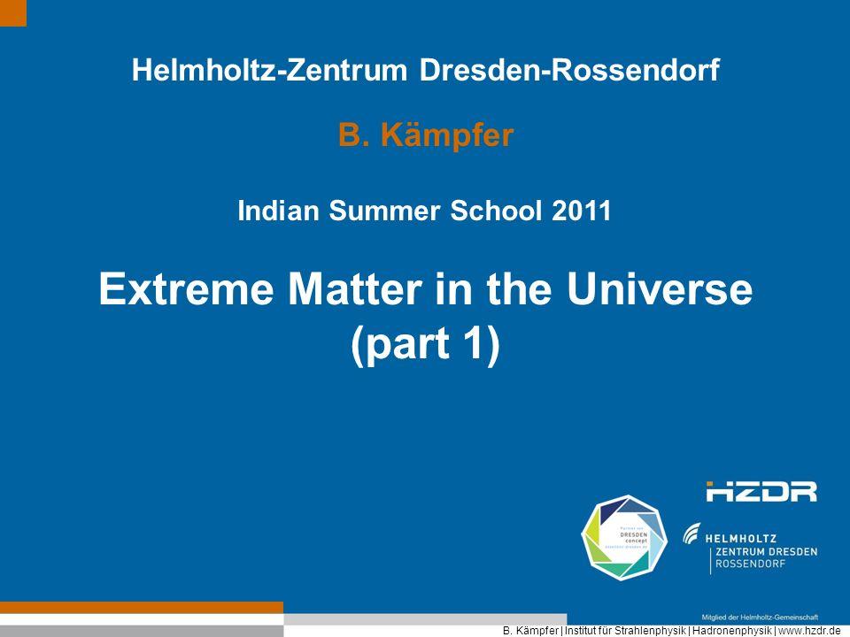 B. Kämpfer | Institut für Strahlenphysik | Hadronenphysik | www.hzdr.de Helmholtz-Zentrum Dresden-Rossendorf B. Kämpfer Indian Summer School 2011 Extr