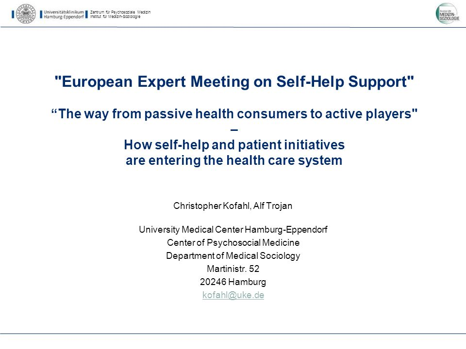 Zentrum für Psychosoziale Medizin Institut für Medizin-Soziologie European Expert Meeting on Self-Help Support The way from passive health consumers to active players – How self-help and patient initiatives are entering the health care system Christopher Kofahl, Alf Trojan University Medical Center Hamburg-Eppendorf Center of Psychosocial Medicine Department of Medical Sociology Martinistr.