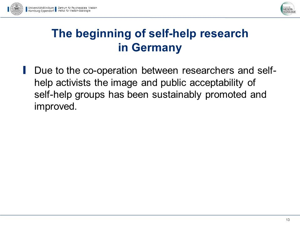Zentrum für Psychosoziale Medizin Institut für Medizin-Soziologie 13 The beginning of self-help research in Germany Due to the co-operation between researchers and self- help activists the image and public acceptability of self-help groups has been sustainably promoted and improved.
