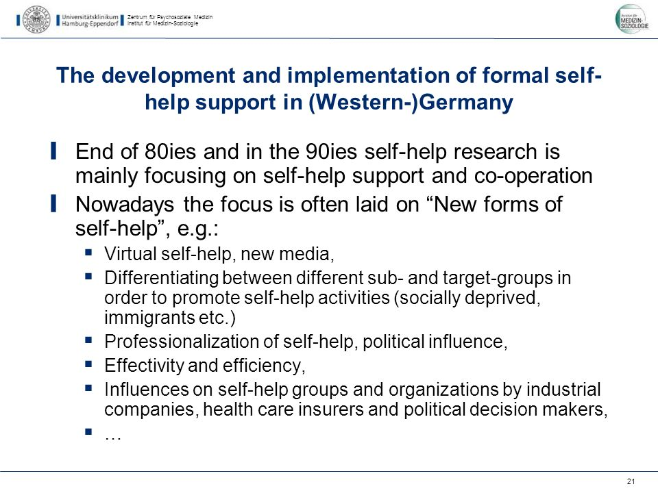 Zentrum für Psychosoziale Medizin Institut für Medizin-Soziologie 21 The development and implementation of formal self- help support in (Western-)Germany End of 80ies and in the 90ies self-help research is mainly focusing on self-help support and co-operation Nowadays the focus is often laid on New forms of self-help, e.g.: Virtual self-help, new media, Differentiating between different sub- and target-groups in order to promote self-help activities (socially deprived, immigrants etc.) Professionalization of self-help, political influence, Effectivity and efficiency, Influences on self-help groups and organizations by industrial companies, health care insurers and political decision makers, …