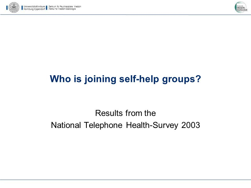 Zentrum für Psychosoziale Medizin Institut für Medizin-Soziologie Who is joining self-help groups? Results from the National Telephone Health-Survey 2