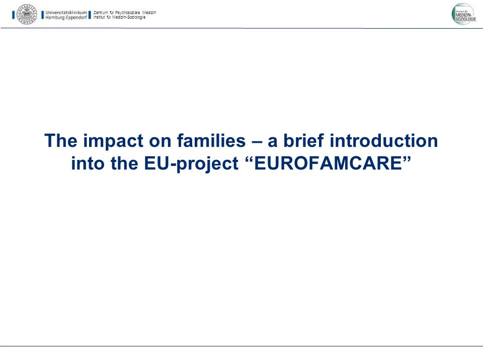 Zentrum für Psychosoziale Medizin Institut für Medizin-Soziologie The impact on families – a brief introduction into the EU-project EUROFAMCARE