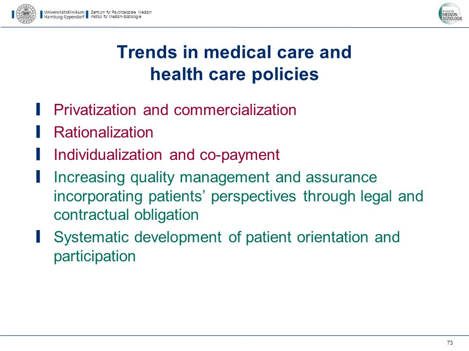 Zentrum für Psychosoziale Medizin Institut für Medizin-Soziologie 73 Trends in medical care and health care policies Privatization and commercialization Rationalization Individualization and co-payment Increasing quality management and assurance incorporating patients perspectives through legal and contractual obligation Systematic development of patient orientation and participation