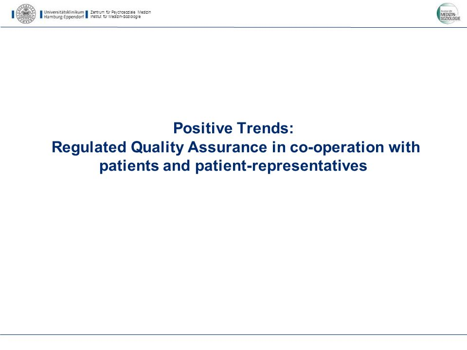 Zentrum für Psychosoziale Medizin Institut für Medizin-Soziologie Positive Trends: Regulated Quality Assurance in co-operation with patients and patient-representatives