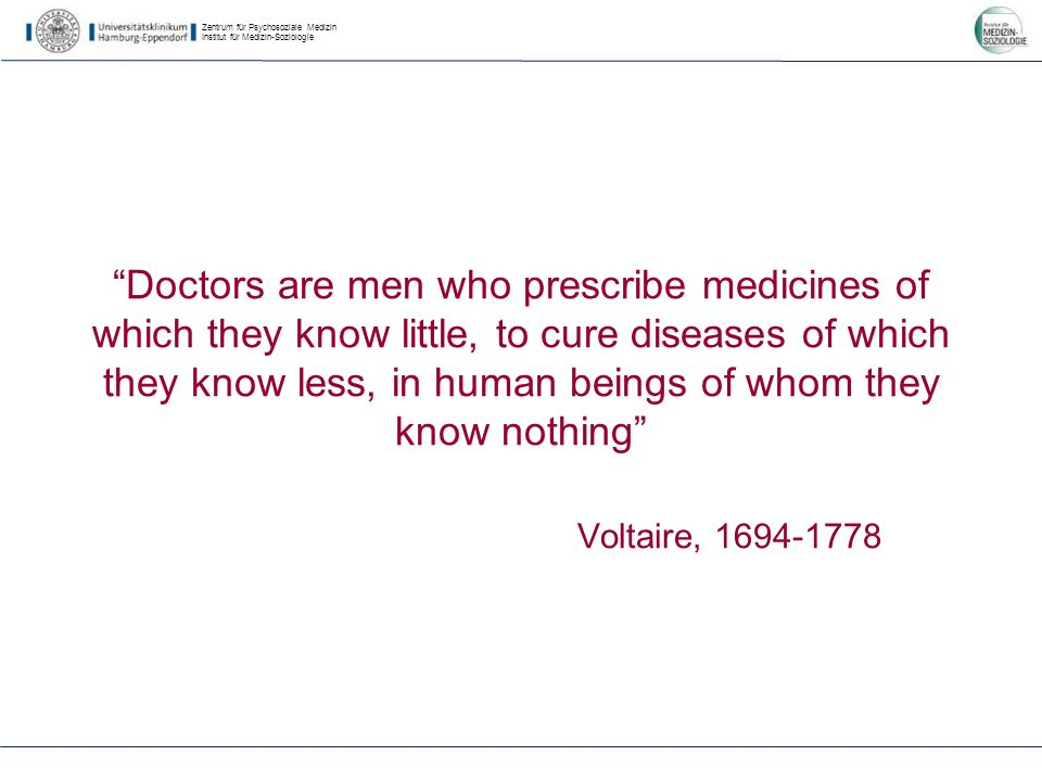 Zentrum für Psychosoziale Medizin Institut für Medizin-Soziologie Doctors are men who prescribe medicines of which they know little, to cure diseases of which they know less, in human beings of whom they know nothing Voltaire, 1694-1778