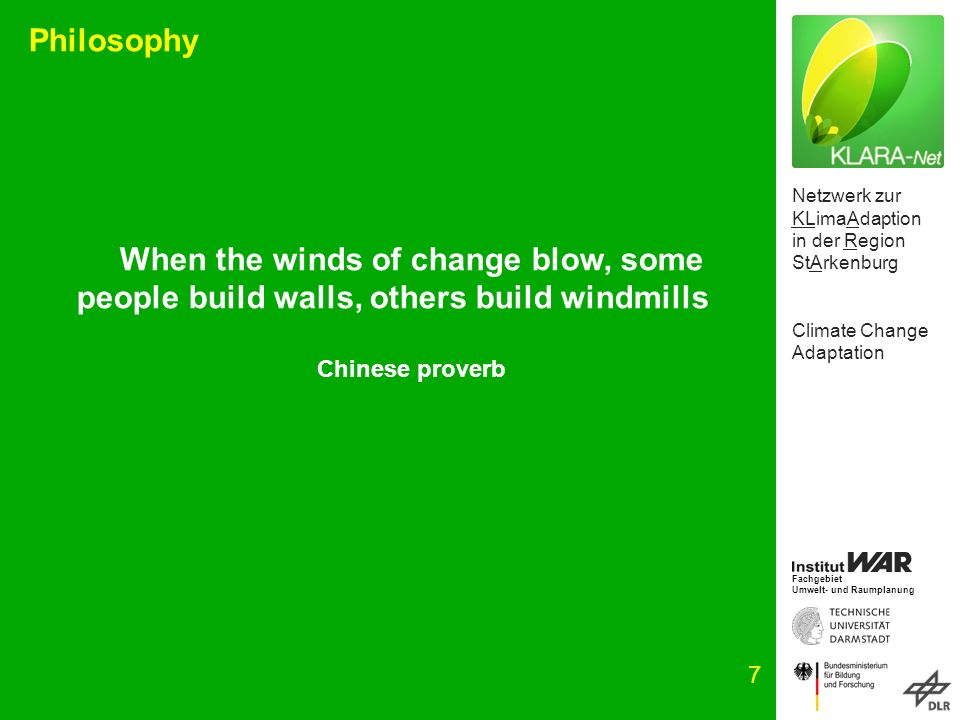 Netzwerk zur KLimaAdaption in der Region StArkenburg Climate Change Adaptation Fachgebiet Umwelt- und Raumplanung 7 Philosophy When the winds of change blow, some people build walls, others build windmills Chinese proverb