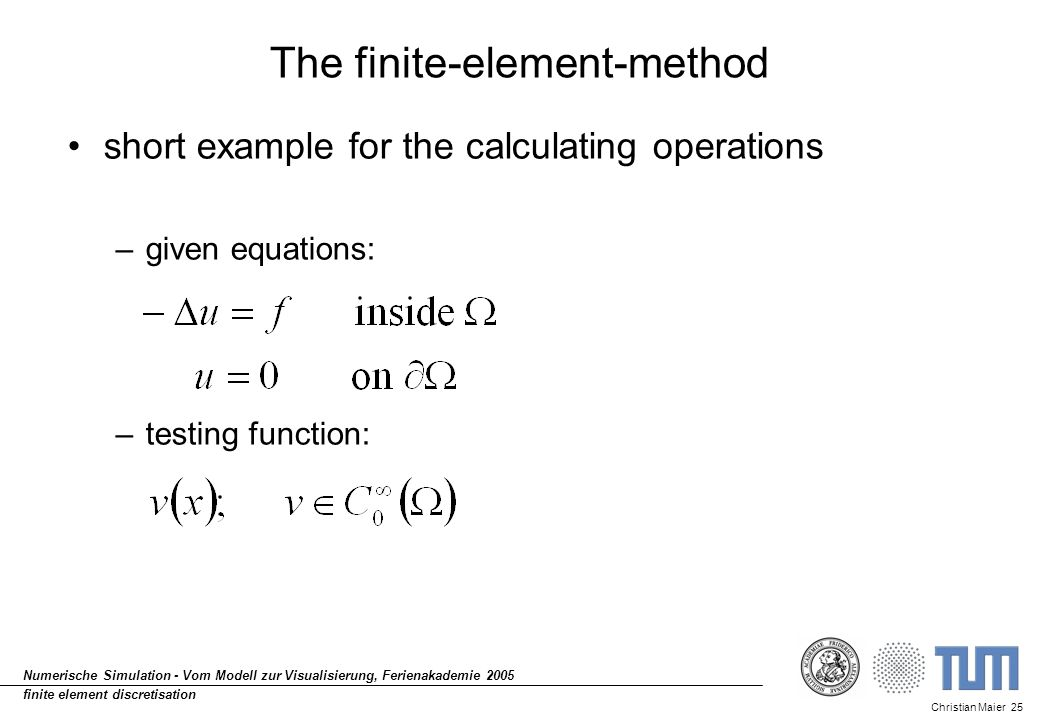 Christian Maier 25 Numerische Simulation - Vom Modell zur Visualisierung, Ferienakademie 2005 finite element discretisation The finite-element-method short example for the calculating operations –given equations: –testing function: