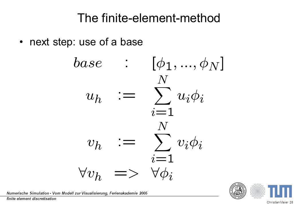 Christian Maier 28 Numerische Simulation - Vom Modell zur Visualisierung, Ferienakademie 2005 finite element discretisation The finite-element-method next step: use of a base