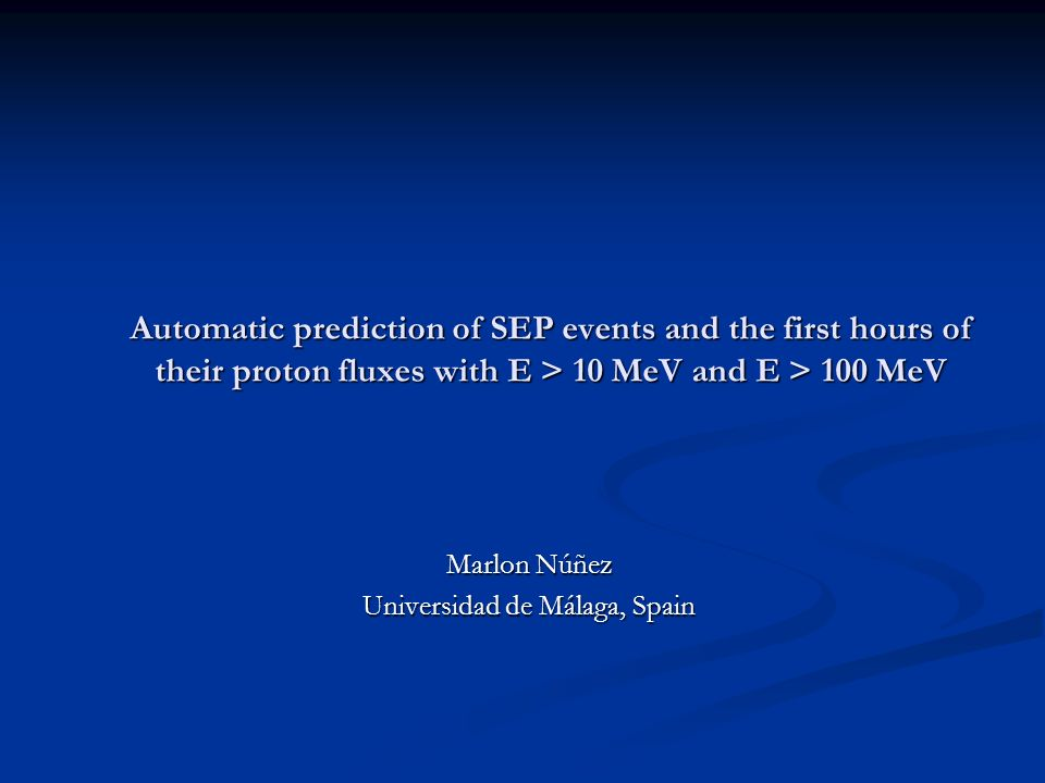 Automatic prediction of SEP events and the first hours of their proton fluxes with E > 10 MeV and E > 100 MeV Marlon Núñez Universidad de Málaga, Spain