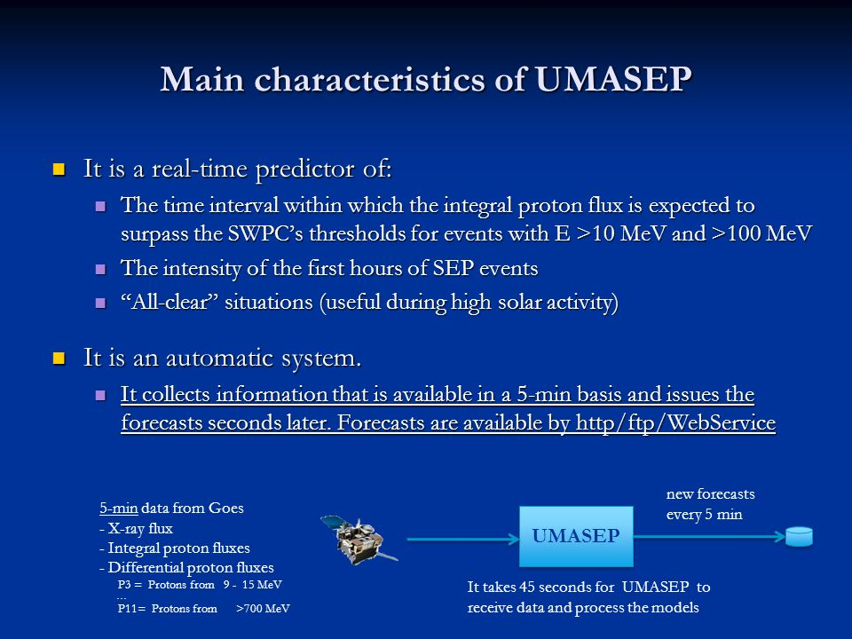Main characteristics of UMASEP It is a real-time predictor of: It is a real-time predictor of: The time interval within which the integral proton flux is expected to surpass the SWPCs thresholds for events with E >10 MeV and >100 MeV The time interval within which the integral proton flux is expected to surpass the SWPCs thresholds for events with E >10 MeV and >100 MeV The intensity of the first hours of SEP events The intensity of the first hours of SEP events All-clear situations (useful during high solar activity) All-clear situations (useful during high solar activity) It is an automatic system.