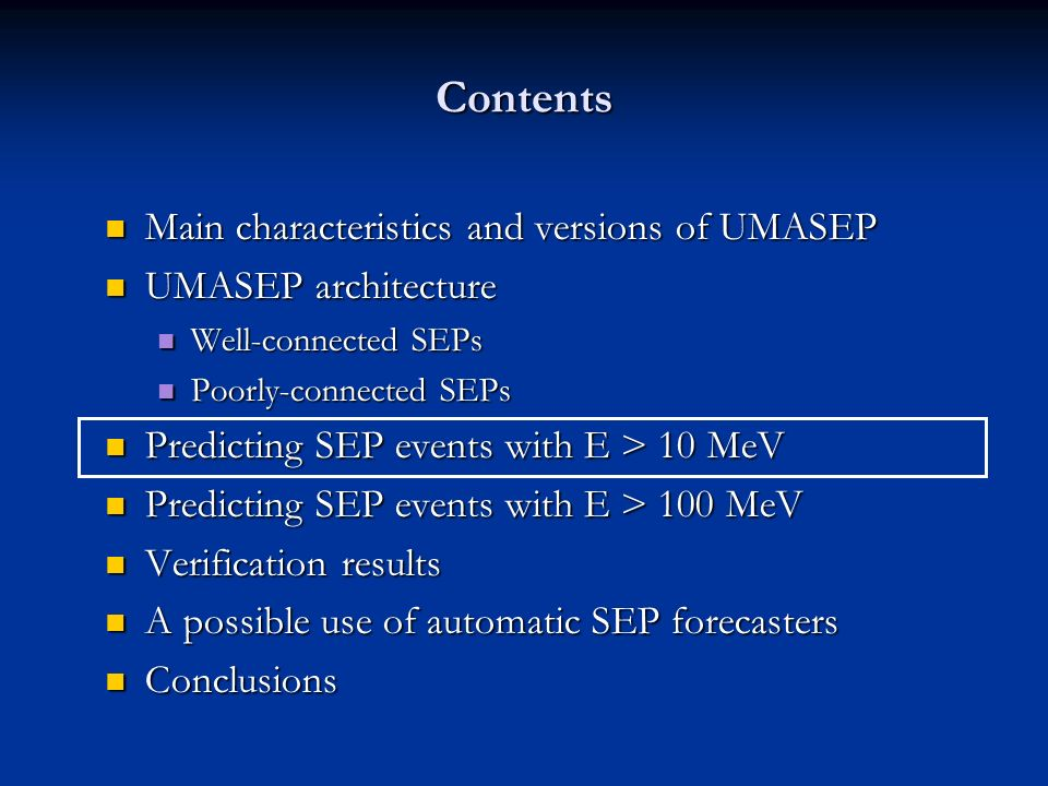 Contents Main characteristics and versions of UMASEP Main characteristics and versions of UMASEP UMASEP architecture UMASEP architecture Well-connected SEPs Well-connected SEPs Poorly-connected SEPs Poorly-connected SEPs Predicting SEP events with E > 10 MeV Predicting SEP events with E > 10 MeV Predicting SEP events with E > 100 MeV Predicting SEP events with E > 100 MeV Verification results Verification results A possible use of automatic SEP forecasters A possible use of automatic SEP forecasters Conclusions Conclusions