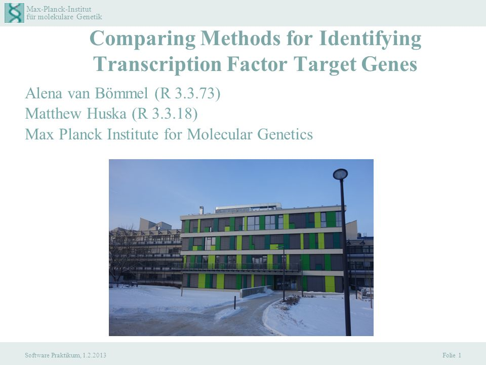 Max-Planck-Institut für molekulare Genetik Software Praktikum, 1.2.2013 Folie 1 Comparing Methods for Identifying Transcription Factor Target Genes Alena van Bömmel (R 3.3.73) Matthew Huska (R 3.3.18) Max Planck Institute for Molecular Genetics