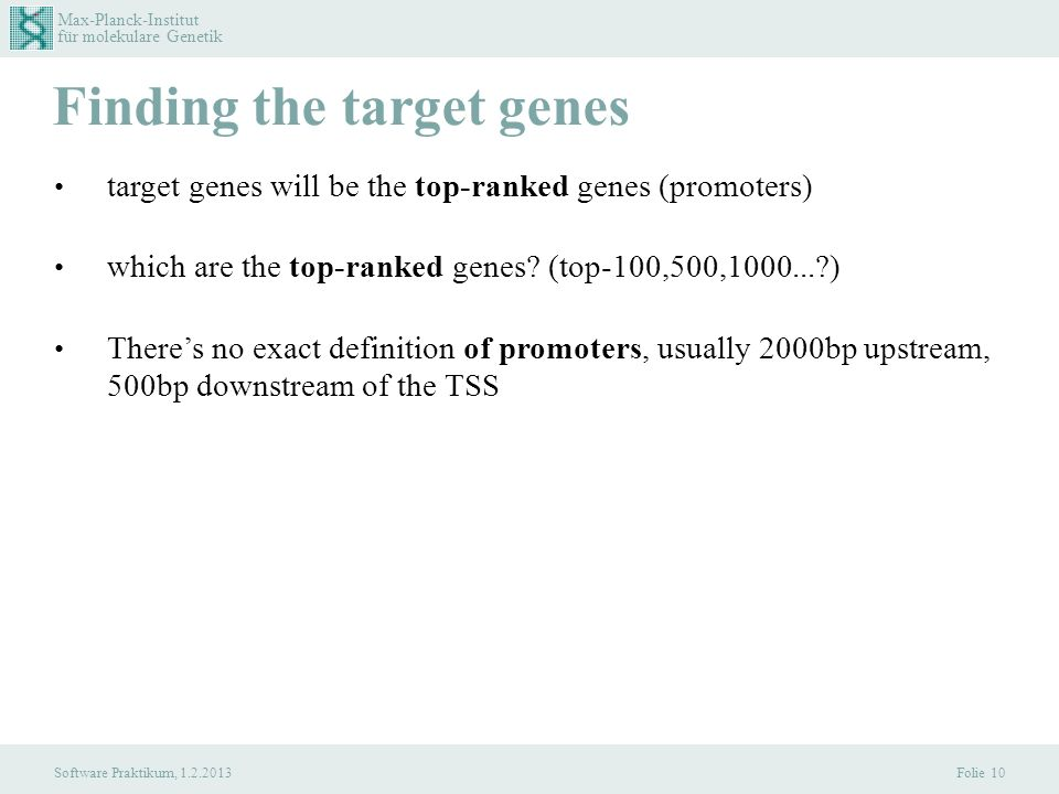 Max-Planck-Institut für molekulare Genetik Software Praktikum, 1.2.2013 Finding the target genes Folie 10 target genes will be the top-ranked genes (promoters) which are the top-ranked genes.