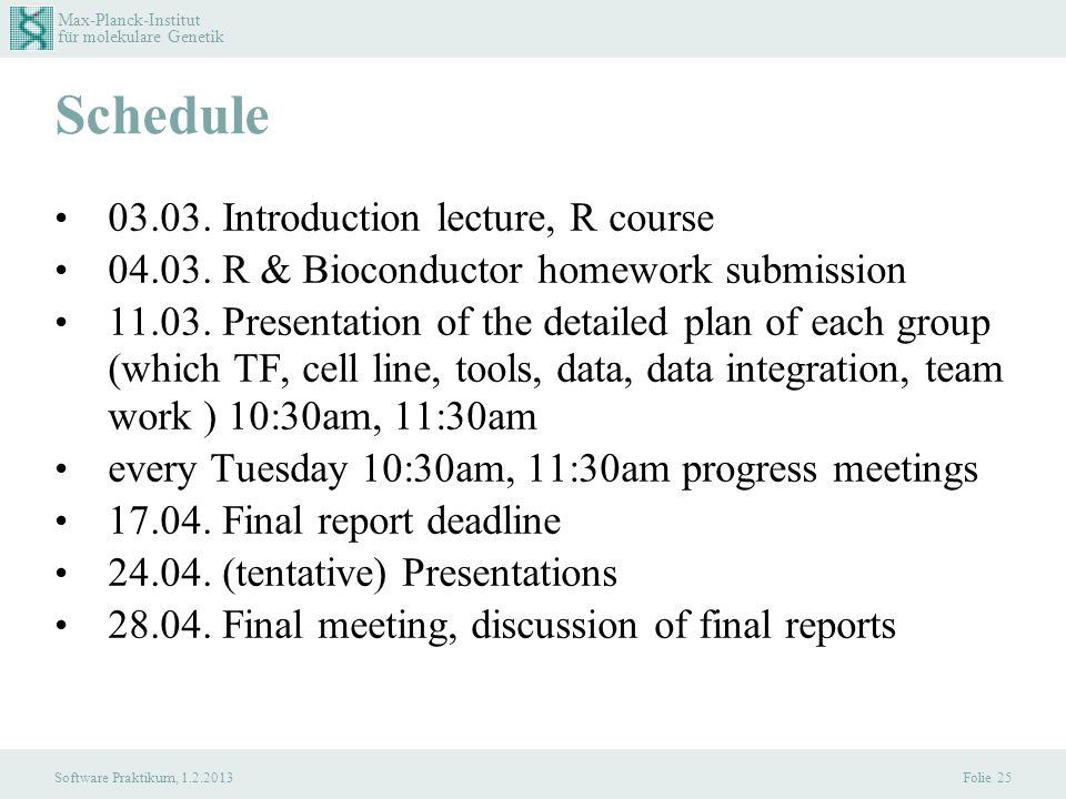 Max-Planck-Institut für molekulare Genetik Software Praktikum, 1.2.2013 Schedule 03.03. Introduction lecture, R course 04.03. R & Bioconductor homewor