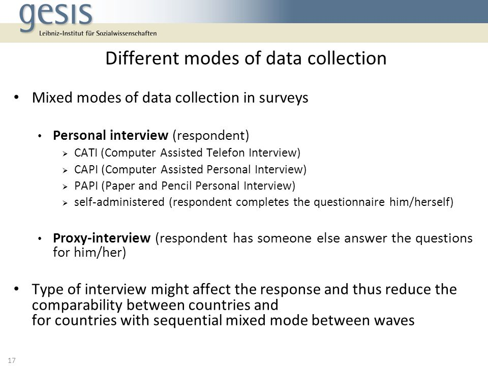 Mixed modes of data collection in surveys Personal interview (respondent) CATI (Computer Assisted Telefon Interview) CAPI (Computer Assisted Personal Interview) PAPI (Paper and Pencil Personal Interview) self-administered (respondent completes the questionnaire him/herself) Proxy-interview (respondent has someone else answer the questions for him/her) Type of interview might affect the response and thus reduce the comparability between countries and for countries with sequential mixed mode between waves Different modes of data collection 17