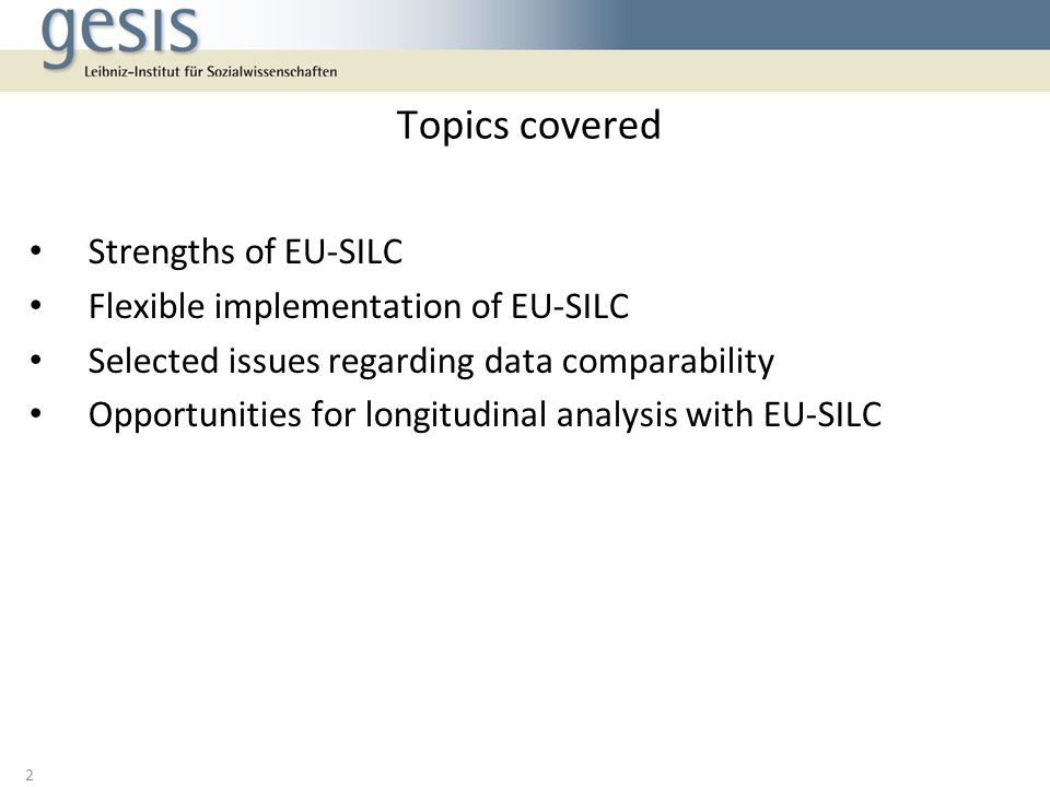 Strengths of EU-SILC Flexible implementation of EU-SILC Selected issues regarding data comparability Opportunities for longitudinal analysis with EU-SILC Topics covered 2