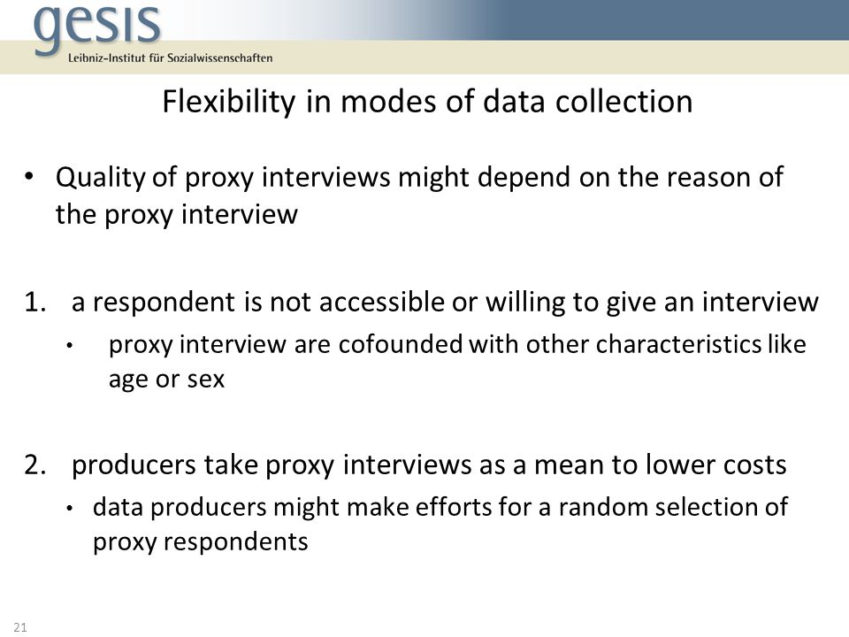 Quality of proxy interviews might depend on the reason of the proxy interview 1.a respondent is not accessible or willing to give an interview proxy interview are cofounded with other characteristics like age or sex 2.producers take proxy interviews as a mean to lower costs data producers might make efforts for a random selection of proxy respondents Flexibility in modes of data collection 21