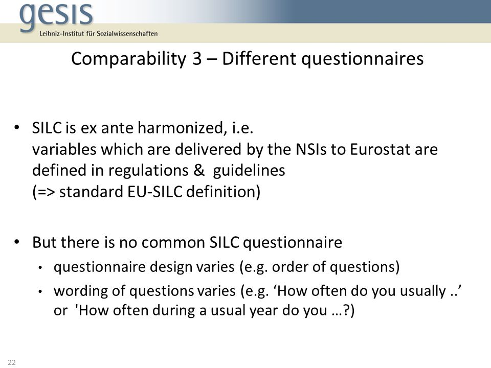 SILC is ex ante harmonized, i.e. variables which are delivered by the NSIs to Eurostat are defined in regulations & guidelines (=> standard EU-SILC de