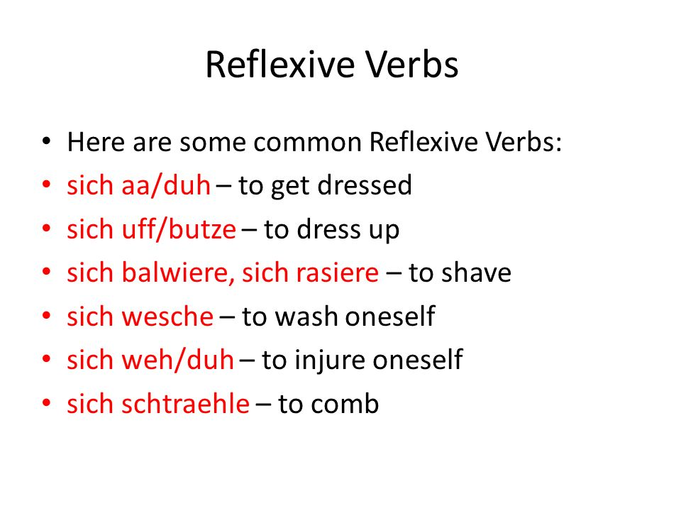 Reflexive Verbs Here are some common Reflexive Verbs: sich aa/duh – to get dressed sich uff/butze – to dress up sich balwiere, sich rasiere – to shave sich wesche – to wash oneself sich weh/duh – to injure oneself sich schtraehle – to comb