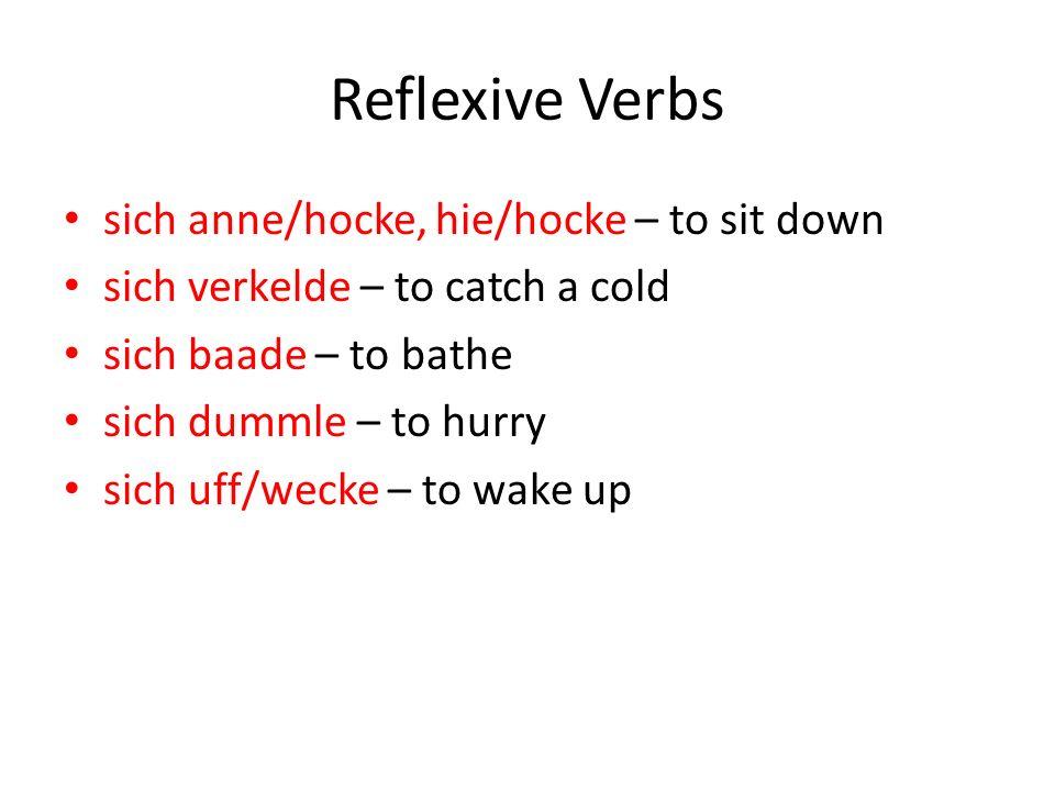Reflexive Verbs sich anne/hocke, hie/hocke – to sit down sich verkelde – to catch a cold sich baade – to bathe sich dummle – to hurry sich uff/wecke –