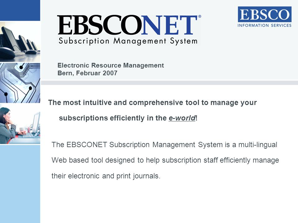 Customer Benefits take control of the entire subscription management process receive a comprehensive overview of your subscription portfolio gain access to EBSCOs title file with more than 300,000 titles get information on hundreds of publisher packages efficiently manage the access and registration of all e-journals and packages track your activity and control your budget with a wide range of reports.